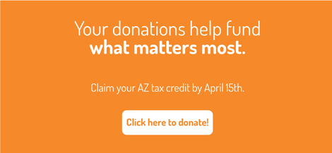 Your donations help fund what matter most. Claim your AZ tax credit by April15th.